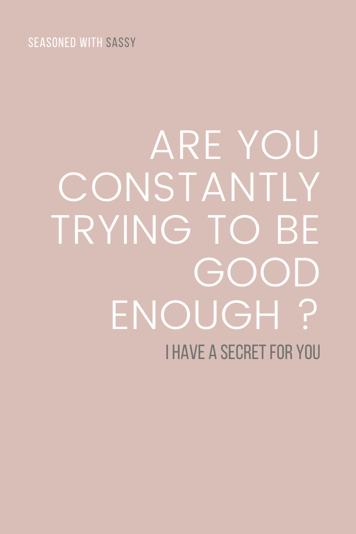 Are You Constantly Trying To Be Good Enough ? I Have A Secret For You
